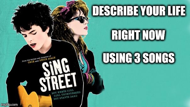 Your Life In 3 Songs - Sing Street |  DESCRIBE YOUR LIFE; RIGHT NOW; USING 3 SONGS | image tagged in sing street,the sound of music happiness,i want to play a game,music baby,song of my people,my life | made w/ Imgflip meme maker