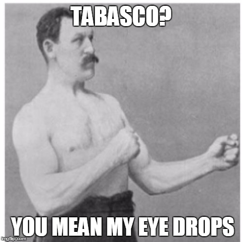 Overly Manly Man Meme | TABASCO? YOU MEAN MY EYE DROPS | image tagged in memes,overly manly man | made w/ Imgflip meme maker