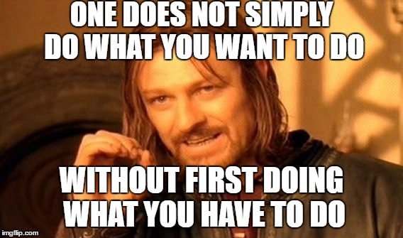 One Does Not Simply Meme | ONE DOES NOT SIMPLY DO WHAT YOU WANT TO DO WITHOUT FIRST DOING WHAT YOU HAVE TO DO | image tagged in memes,one does not simply | made w/ Imgflip meme maker