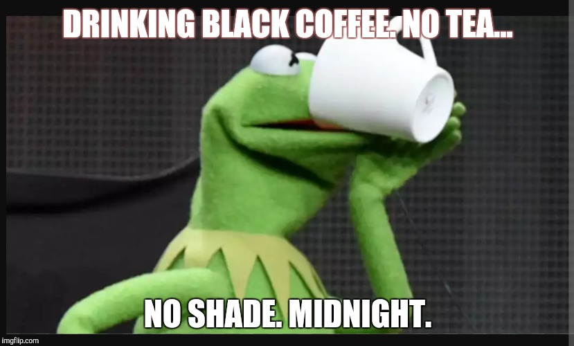 No shade |  DRINKING BLACK COFFEE. NO TEA... NO SHADE. MIDNIGHT. | image tagged in kermit the frog,coffee,coffee addict | made w/ Imgflip meme maker