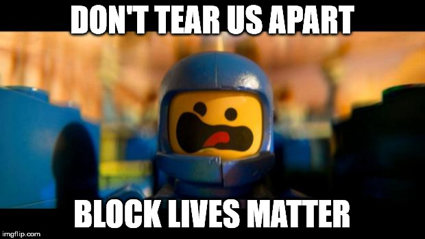 Lego movie benny |  DON'T TEAR US APART; BLOCK LIVES MATTER | image tagged in lego movie benny | made w/ Imgflip meme maker