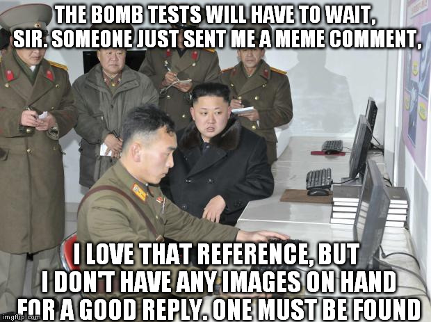 Stop everything. Release the Internet Super Trawler! | THE BOMB TESTS WILL HAVE TO WAIT, SIR. SOMEONE JUST SENT ME A MEME COMMENT, I LOVE THAT REFERENCE, BUT I DON'T HAVE ANY IMAGES ON HAND FOR A | image tagged in north korean computer,memes,comment section,comments,image,google search | made w/ Imgflip meme maker