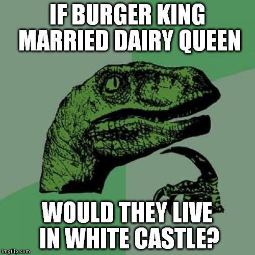 Philosoraptor Meme | IF BURGER KING MARRIED DAIRY QUEEN WOULD THEY LIVE IN WHITE CASTLE? | image tagged in memes,philosoraptor | made w/ Imgflip meme maker