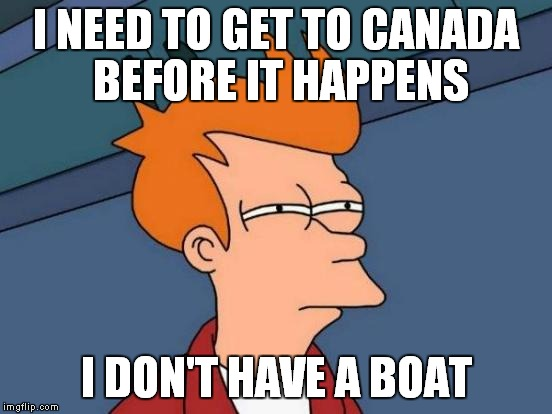 Futurama Fry Meme | I NEED TO GET TO CANADA BEFORE IT HAPPENS I DON'T HAVE A BOAT | image tagged in memes,futurama fry | made w/ Imgflip meme maker
