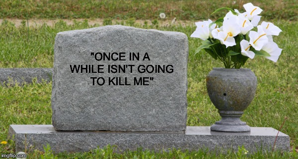"Words To Live By |  ""ONCE IN A WHILE ISN'T GOING TO KILL ME"" 