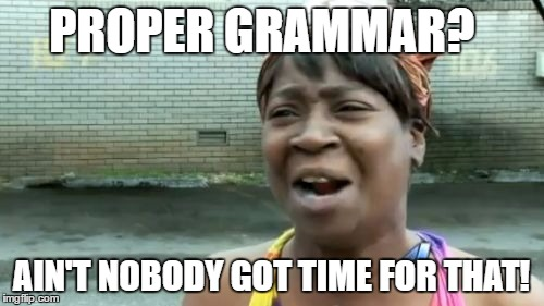 Aint Nobody Got Time For That Meme | PROPER GRAMMAR? AIN'T NOBODY GOT TIME FOR THAT! | image tagged in memes,aint nobody got time for that | made w/ Imgflip meme maker