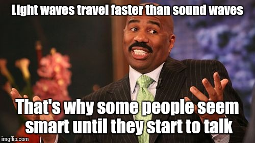 That's how science works, obviously | Light waves travel faster than sound waves That's why some people seem smart until they start to talk | image tagged in memes,steve harvey,trhtimmy | made w/ Imgflip meme maker