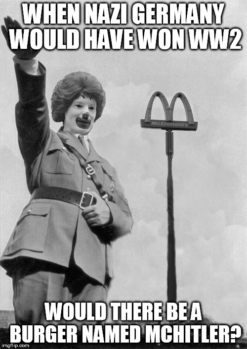 Nazi clown | WHEN NAZI GERMANY WOULD HAVE WON WW2 WOULD THERE BE A BURGER NAMED MCHITLER? | image tagged in nazi clown | made w/ Imgflip meme maker