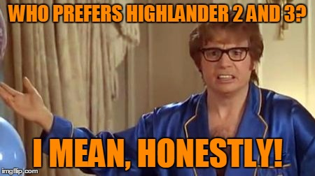 WHO PREFERS HIGHLANDER 2 AND 3? I MEAN, HONESTLY! | made w/ Imgflip meme maker