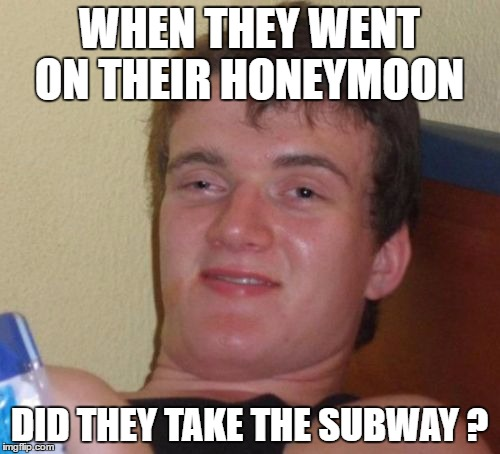 10 Guy Meme | WHEN THEY WENT ON THEIR HONEYMOON DID THEY TAKE THE SUBWAY ? | image tagged in memes,10 guy | made w/ Imgflip meme maker