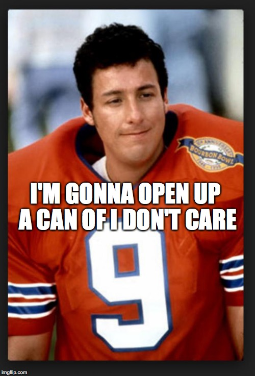 Adam Sandler LOL |  I'M GONNA OPEN UP A CAN OF I DON'T CARE | image tagged in the waterboy | made w/ Imgflip meme maker