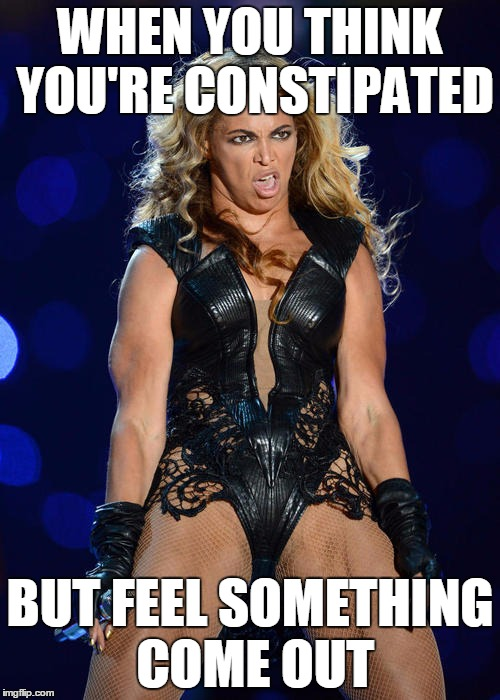 Don't worry about me, I'm constipa... oh god! | WHEN YOU THINK YOU'RE CONSTIPATED BUT FEEL SOMETHING COME OUT | image tagged in memes,ermahgerd beyonce | made w/ Imgflip meme maker