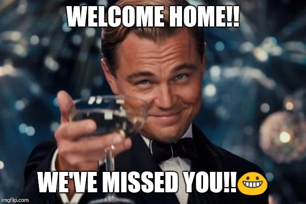 Leonardo Dicaprio Cheers Meme | WELCOME HOME!! WE'VE MISSED YOU!! | image tagged in memes,leonardo dicaprio cheers | made w/ Imgflip meme maker