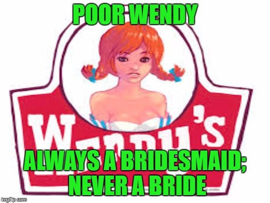 POOR WENDY ALWAYS A BRIDESMAID; NEVER A BRIDE | made w/ Imgflip meme maker