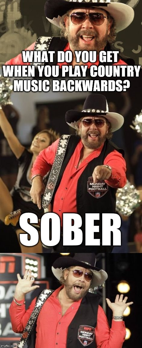 Sorry, you don't deserve to get the girl, the truck and your dog back. :) | WHAT DO YOU GET WHEN YOU PLAY COUNTRY MUSIC BACKWARDS? SOBER | image tagged in bad pun hank jr,country music | made w/ Imgflip meme maker
