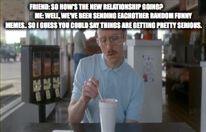 Funny New Relationship Meme : So i guess you can say things are getting pretty serious meme