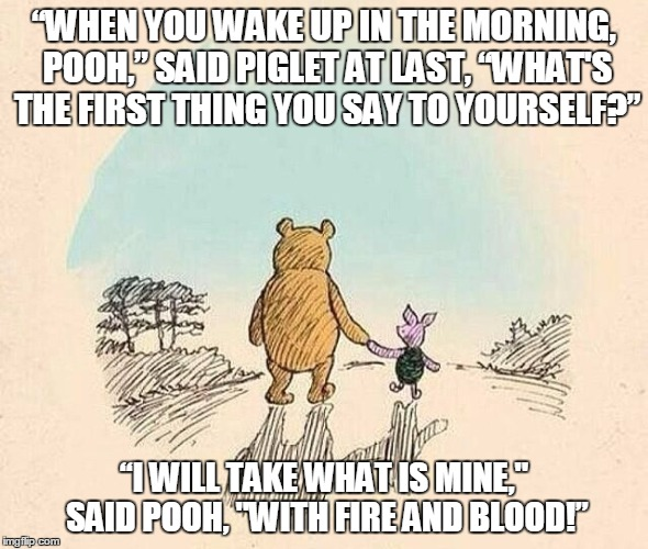 "Game of Pooh! | ""WHEN YOU WAKE UP IN THE MORNING, POOH,"" SAID PIGLET AT LAST, ""WHAT'S THE FIRST THING YOU SAY TO YOURSELF?"" ""I WILL TAKE WHAT IS MINE,"" SAID 