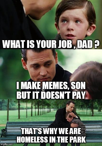 Hustling Ain't Easy  | WHAT IS YOUR JOB , DAD ? I MAKE MEMES, SON BUT IT DOESN'T PAY THAT'S WHY WE ARE HOMELESS IN THE PARK | image tagged in memes,finding neverland,johnny depp,hollywood,homeless,funny memes | made w/ Imgflip meme maker