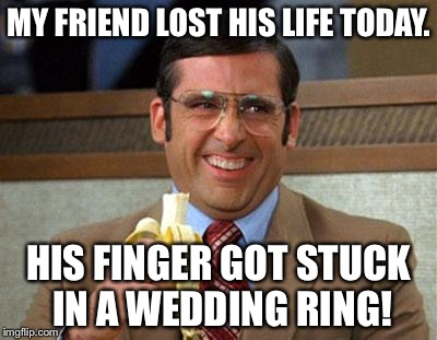 Steve Carell Banana | MY FRIEND LOST HIS LIFE TODAY. HIS FINGER GOT STUCK IN A WEDDING RING! | image tagged in steve carell banana | made w/ Imgflip meme maker