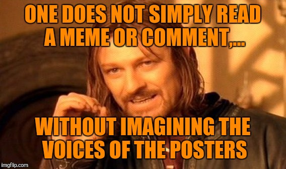 You're all voices in my head, atleast I hope it's you guys... | ONE DOES NOT SIMPLY READ A MEME OR COMMENT,... WITHOUT IMAGINING THE VOICES OF THE POSTERS | image tagged in memes,one does not simply,the voices in my head,sewmyeyesshut | made w/ Imgflip meme maker