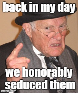 Back In My Day Meme | back in my day we honorably seduced them | image tagged in memes,back in my day | made w/ Imgflip meme maker