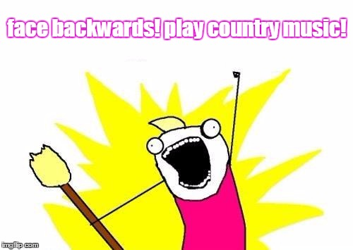 X All The Y Meme | face backwards! play country music! | image tagged in memes,x all the y | made w/ Imgflip meme maker