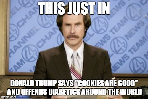 "Ron Burgundy Meme | THIS JUST IN DONALD TRUMP SAYS ""COOKIES ARE GOOD"" AND OFFENDS DIABETICS AROUND THE WORLD 