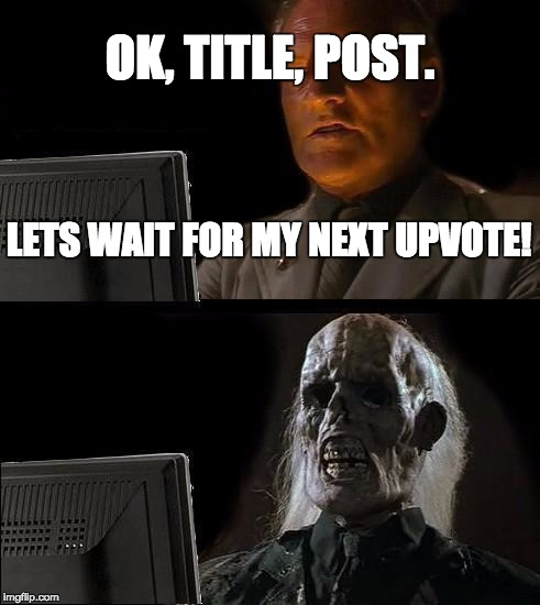 Ill Just Wait Here | LETS WAIT FOR MY NEXT UPVOTE! OK, TITLE, POST. | image tagged in memes,ill just wait here | made w/ Imgflip meme maker