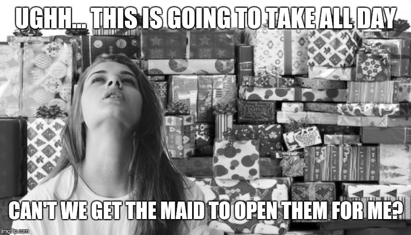 Why do we have to give the hired help Christmas day off? | UGHH... THIS IS GOING TO TAKE ALL DAY CAN'T WE GET THE MAID TO OPEN THEM FOR ME? | image tagged in spoiled | made w/ Imgflip meme maker