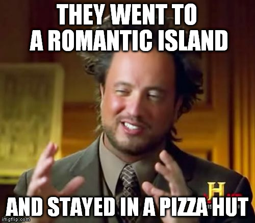 Ancient Aliens Meme | THEY WENT TO A ROMANTIC ISLAND AND STAYED IN A PIZZA HUT | image tagged in memes,ancient aliens | made w/ Imgflip meme maker