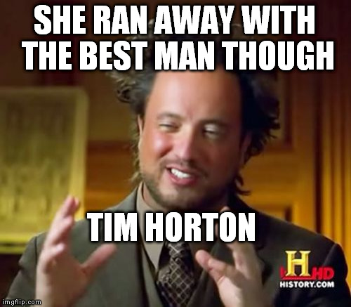 Ancient Aliens Meme | SHE RAN AWAY WITH THE BEST MAN THOUGH TIM HORTON | image tagged in memes,ancient aliens | made w/ Imgflip meme maker