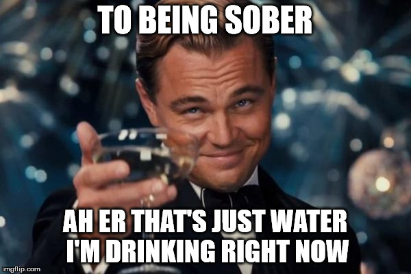 Leonardo Dicaprio Cheers Meme | TO BEING SOBER AH ER THAT'S JUST WATER I'M DRINKING RIGHT NOW | image tagged in memes,leonardo dicaprio cheers | made w/ Imgflip meme maker