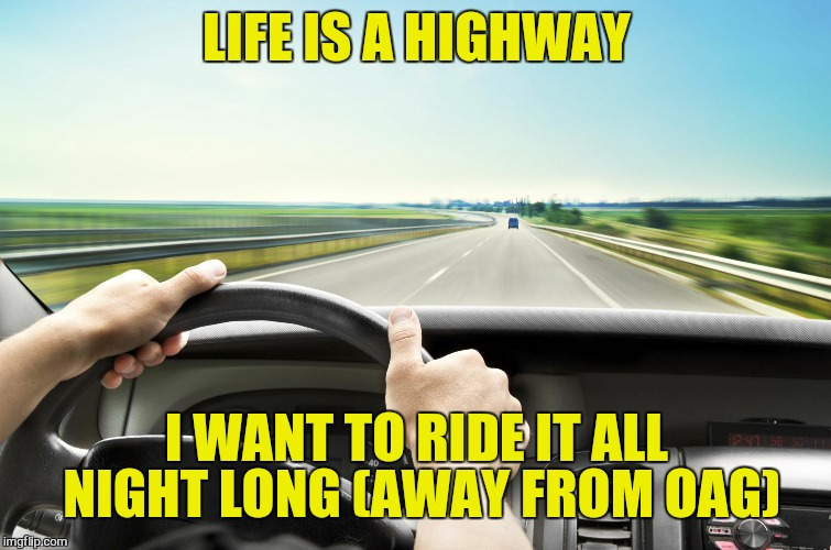 Before I found IMG | LIFE IS A HIGHWAY I WANT TO RIDE IT ALL NIGHT LONG (AWAY FROM OAG) | image tagged in before i found img | made w/ Imgflip meme maker
