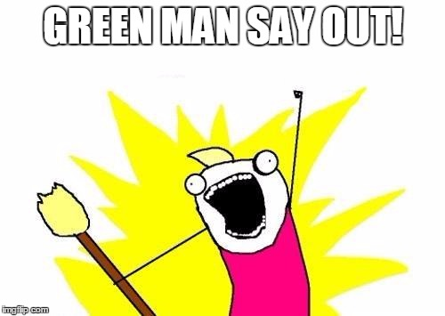 X All The Y Meme | GREEN MAN SAY OUT! | image tagged in memes,x all the y | made w/ Imgflip meme maker