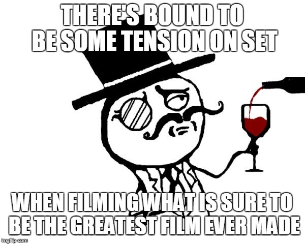 THERE'S BOUND TO BE SOME TENSION ON SET WHEN FILMING WHAT IS SURE TO BE THE GREATEST FILM EVER MADE | made w/ Imgflip meme maker