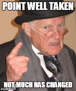 Back In My Day Meme | POINT WELL TAKEN NOT MUCH HAS CHANGED | image tagged in memes,back in my day | made w/ Imgflip meme maker