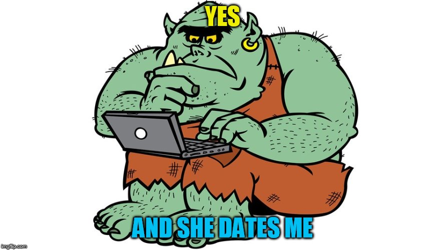 Troll | YES AND SHE DATES ME | image tagged in troll | made w/ Imgflip meme maker
