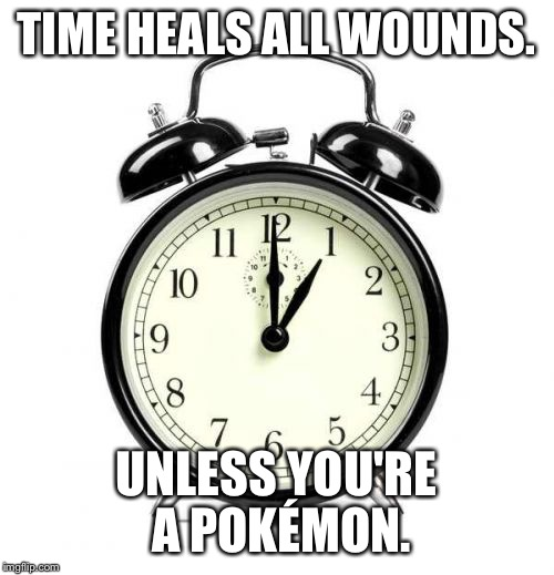 Alarm Clock | TIME HEALS ALL WOUNDS. UNLESS YOU'RE A POKÉMON. | image tagged in memes,alarm clock | made w/ Imgflip meme maker