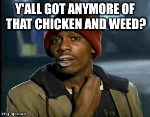 Y'all Got Any More Of That Meme | Y'ALL GOT ANYMORE OF THAT CHICKEN AND WEED? | image tagged in memes,yall got any more of | made w/ Imgflip meme maker