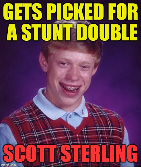 Bad Luck Brian | GETS PICKED FOR A STUNT DOUBLE SCOTT STERLING | image tagged in memes,bad luck brian,scott sterling | made w/ Imgflip meme maker