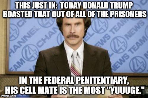 "Ron Burgundy Meme |  THIS JUST IN:  TODAY DONALD TRUMP BOASTED THAT OUT OF ALL OF THE PRISONERS; IN THE FEDERAL PENITENTIARY, HIS CELL MATE IS THE MOST ""YUUUGE."" 