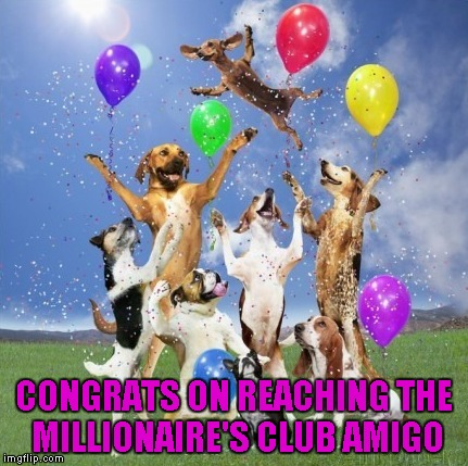 CONGRATS ON REACHING THE MILLIONAIRE'S CLUB AMIGO | made w/ Imgflip meme maker