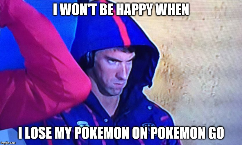 I won't be happy when... | I WON'T BE HAPPY WHEN I LOSE MY POKEMON ON POKEMON GO | image tagged in memes,phelps face | made w/ Imgflip meme maker