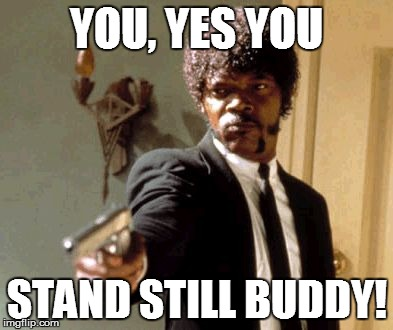 Say That Again I Dare You Meme | YOU, YES YOU STAND STILL BUDDY! | image tagged in memes,say that again i dare you | made w/ Imgflip meme maker