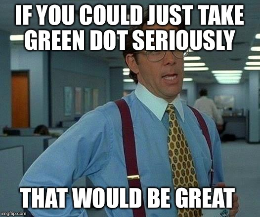 That Would Be Great Meme | IF YOU COULD JUST TAKE GREEN DOT SERIOUSLY THAT WOULD BE GREAT | image tagged in memes,that would be great | made w/ Imgflip meme maker