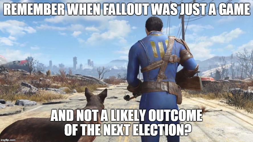 fallout4 | REMEMBER WHEN FALLOUT WAS JUST A GAME AND NOT A LIKELY OUTCOME OF THE NEXT ELECTION? | image tagged in fallout4 | made w/ Imgflip meme maker