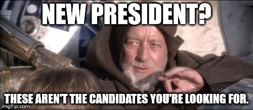 These Aren't The Droids You Were Looking For |  NEW PRESIDENT? THESE AREN'T THE CANDIDATES YOU'RE LOOKING FOR. | image tagged in memes,these arent the droids you were looking for | made w/ Imgflip meme maker