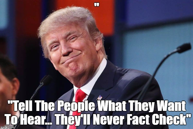 """ ""Tell The People What They Want To Hear... They'll Never Fact Check"" 