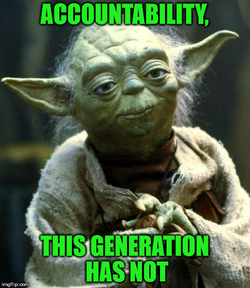 Star Wars Yoda Meme | ACCOUNTABILITY, THIS GENERATION HAS NOT | image tagged in memes,star wars yoda | made w/ Imgflip meme maker
