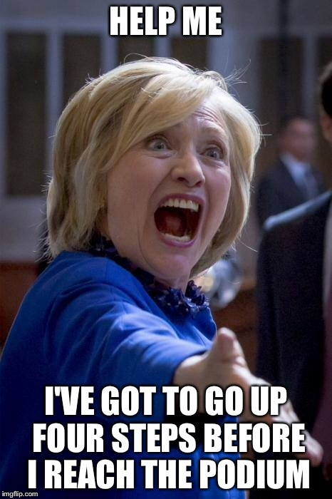 WTF Help Hillary  | HELP ME I'VE GOT TO GO UP FOUR STEPS BEFORE I REACH THE PODIUM | image tagged in hillary clinton,steps,election 2016,help,wtf hillary,political meme | made w/ Imgflip meme maker